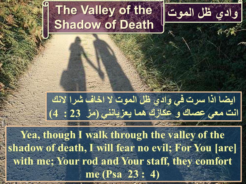 وادي ظل الموت The Valley of the Shadow of Death Yea, though I walk through the valley of the shadow of death, I will fear no evil; For You [are] with me; Your rod and Your staff, they comfort me (Psa 23 : 4) ايضا اذا سرت في وادي ظل الموت لا اخاف شرا لانك انت معي عصاك و عكازك هما يعزيانني (مز 23 : 4)