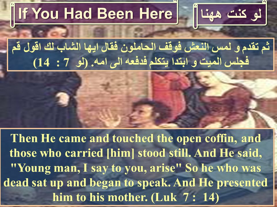 لو كنت ههنا Then He came and touched the open coffin, and those who carried [him] stood still.