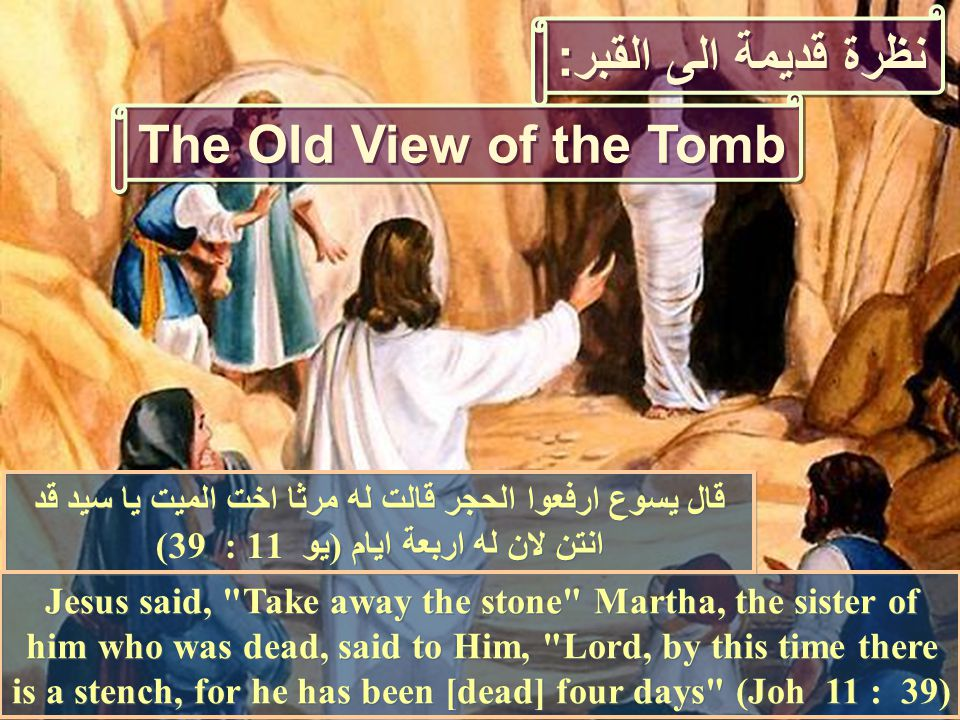 Jesus said, Take away the stone Martha, the sister of him who was dead, said to Him, Lord, by this time there is a stench, for he has been [dead] four days (Joh 11 : 39) قال يسوع ارفعوا الحجر قالت له مرثا اخت الميت يا سيد قد انتن لان له اربعة ايام (يو 11 : 39) نظرة قديمة الى القبر: The Old View of the Tomb