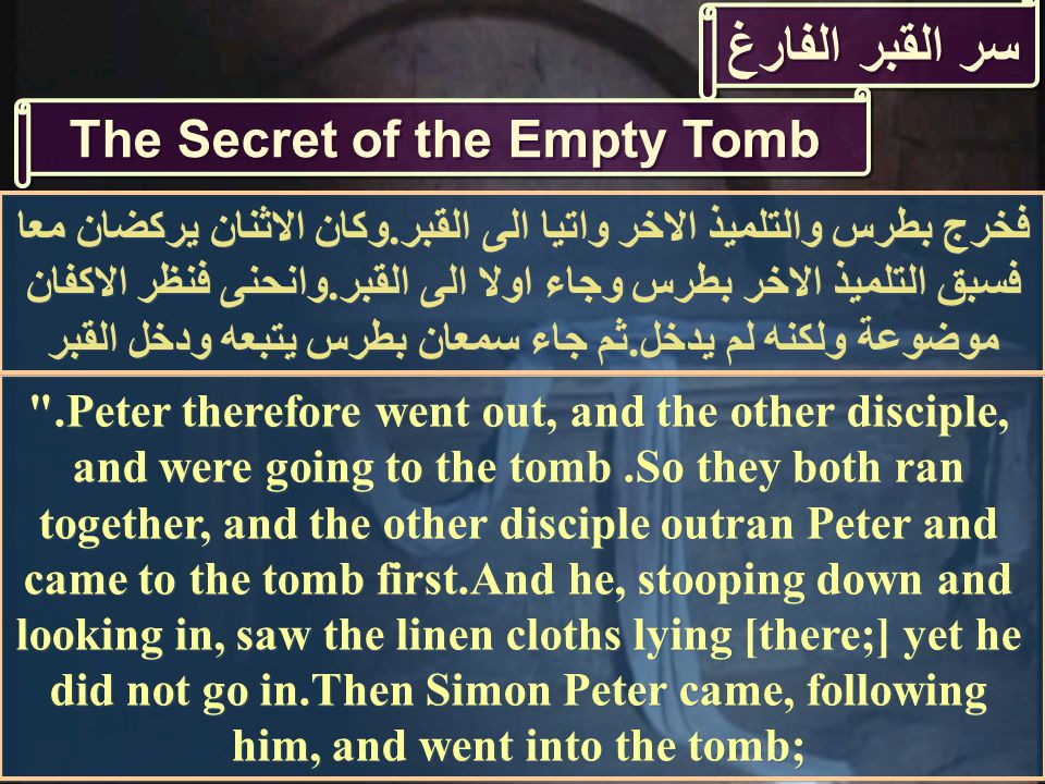 سر القبر الفارغ The Secret of the Empty Tomb .Peter therefore went out, and the other disciple, and were going to the tomb.So they both ran together, and the other disciple outran Peter and came to the tomb first.And he, stooping down and looking in, saw the linen cloths lying [there;] yet he did not go in.Then Simon Peter came, following him, and went into the tomb; فخرج بطرس والتلميذ الاخر واتيا الى القبر.وكان الاثنان يركضان معا فسبق التلميذ الاخر بطرس وجاء اولا الى القبر.وانحنى فنظر الاكفان موضوعة ولكنه لم يدخل.ثم جاء سمعان بطرس يتبعه ودخل القبر