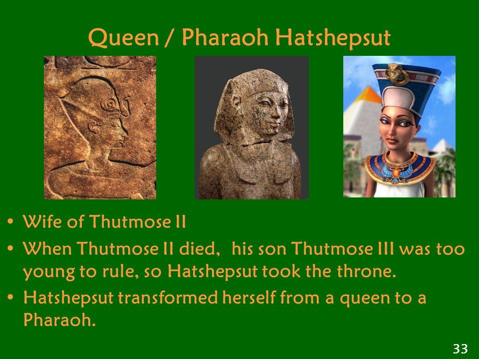 Queen / Pharaoh Hatshepsut Wife of Thutmose II When Thutmose II died, his son Thutmose III was too young to rule, so Hatshepsut took the throne.