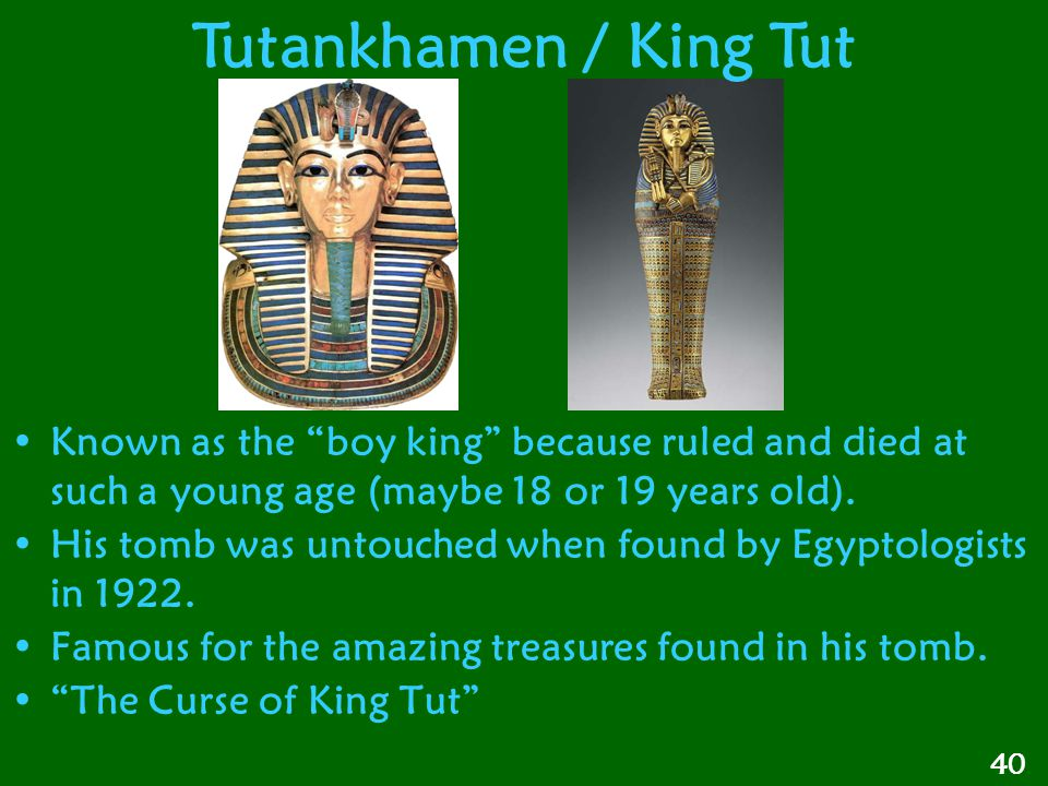 "Known as the ""boy king"" because ruled and died at such a young age (maybe 18 or 19 years old). His tomb was untouched when found by Egyptologists in 1"