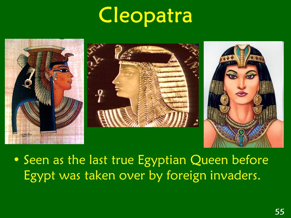 Seen as the last true Egyptian Queen before Egypt was taken over by foreign invaders. 55 Cleopatra