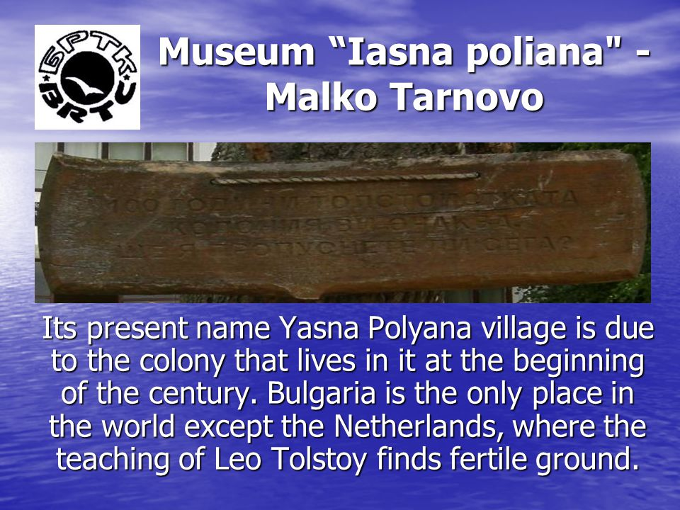 Museum Iasna poliana - Malko Tarnovo Its present name Yasna Polyana village is due to the colony that lives in it at the beginning of the century.
