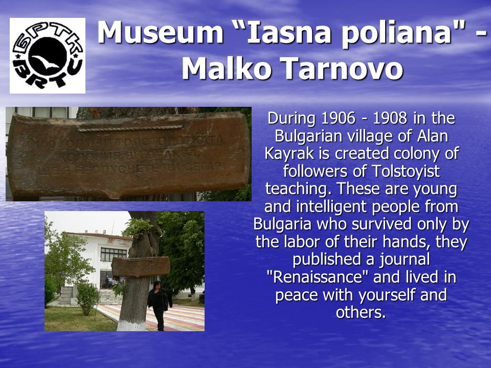 Museum Iasna poliana - Malko Tarnovo During 1906 - 1908 in the Bulgarian village of Alan Kayrak is created colony of followers of Tolstoyist teaching.
