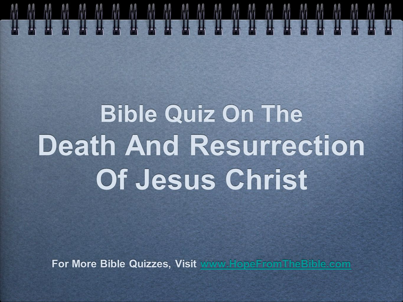 Bible Quiz On The Death And Resurrection Of Jesus Christ For More Bible Quizzes, Visit www.HopeFromTheBible.comwww.HopeFromTheBible.com For More Bible Quizzes, Visit www.HopeFromTheBible.comwww.HopeFromTheBible.com