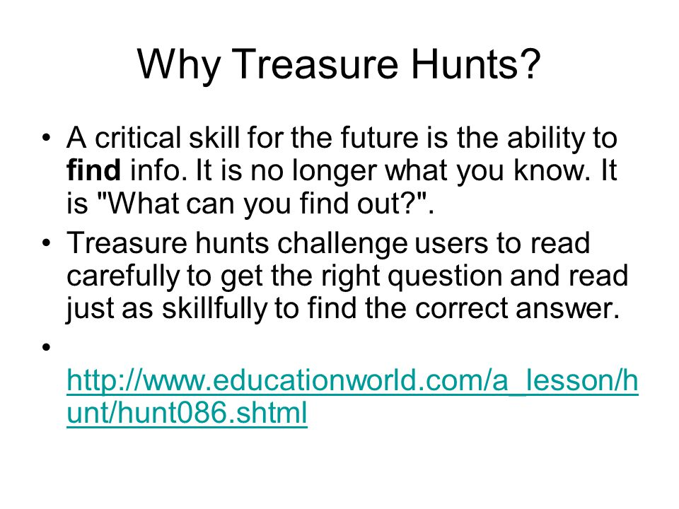 Why Treasure Hunts.A critical skill for the future is the ability to find info.
