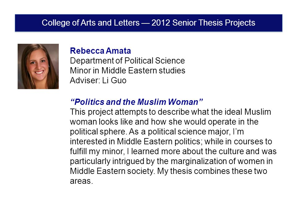 Rebecca Amata Department of Political Science Minor in Middle Eastern studies Adviser: Li Guo Politics and the Muslim Woman This project attempts to describe what the ideal Muslim woman looks like and how she would operate in the political sphere.