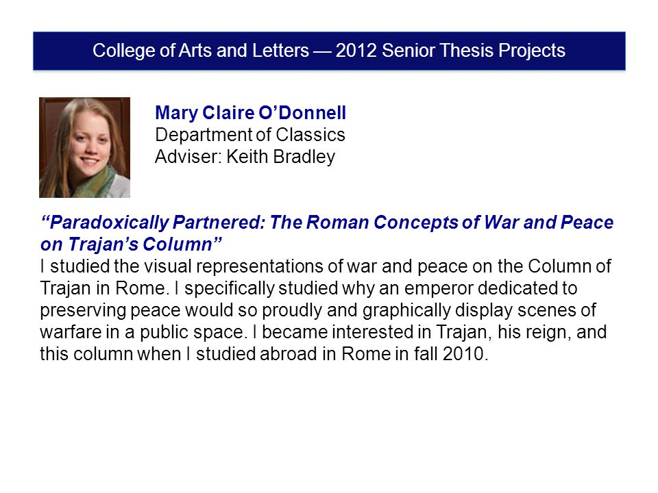 College of Arts and Letters — 2012 Senior Thesis Projects Mary Claire O'Donnell Department of Classics Adviser: Keith Bradley Paradoxically Partnered: The Roman Concepts of War and Peace on Trajan's Column I studied the visual representations of war and peace on the Column of Trajan in Rome.