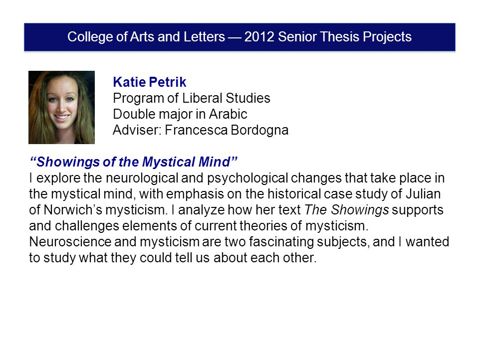 College of Arts and Letters — 2012 Senior Thesis Projects Katie Petrik Program of Liberal Studies Double major in Arabic Adviser: Francesca Bordogna Showings of the Mystical Mind I explore the neurological and psychological changes that take place in the mystical mind, with emphasis on the historical case study of Julian of Norwich's mysticism.