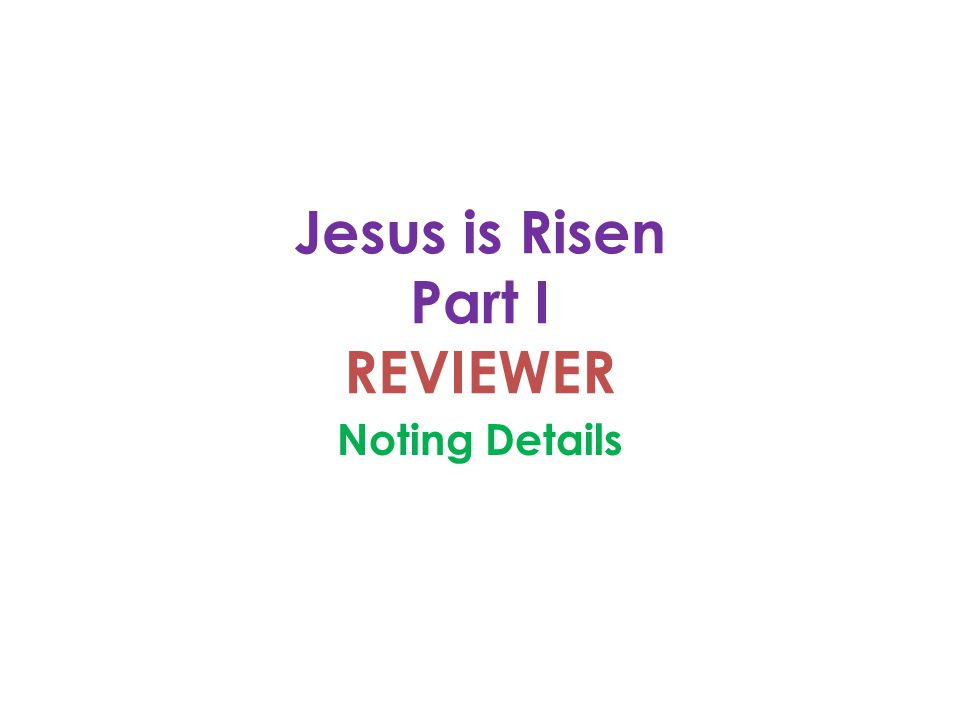 Jesus is Risen Part I REVIEWER Noting Details