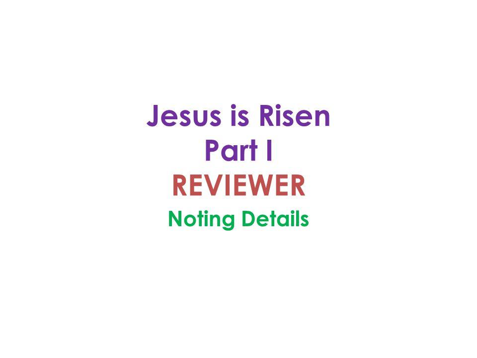 Jesus is Risen Part I REVIEWER Noting Details