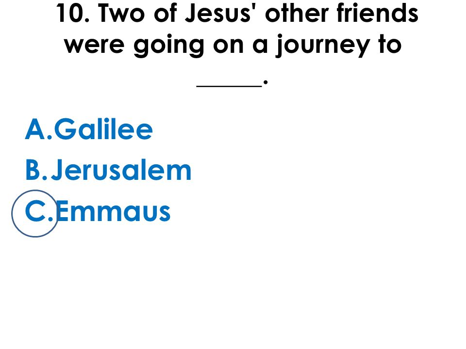 10. Two of Jesus other friends were going on a journey to _____. A.Galilee B.Jerusalem C.Emmaus