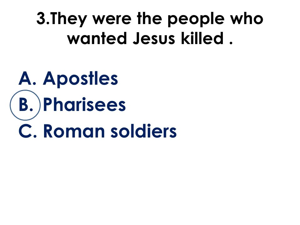 3.They were the people who wanted Jesus killed. A.Apostles B.Pharisees C.Roman soldiers