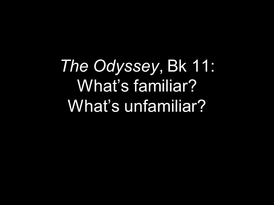The Odyssey, Bk 11: What's familiar What's unfamiliar