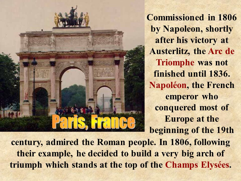 Commissioned in 1806 by Napoleon, shortly after his victory at Austerlitz, the Arc de Triomphe was not finished until 1836.