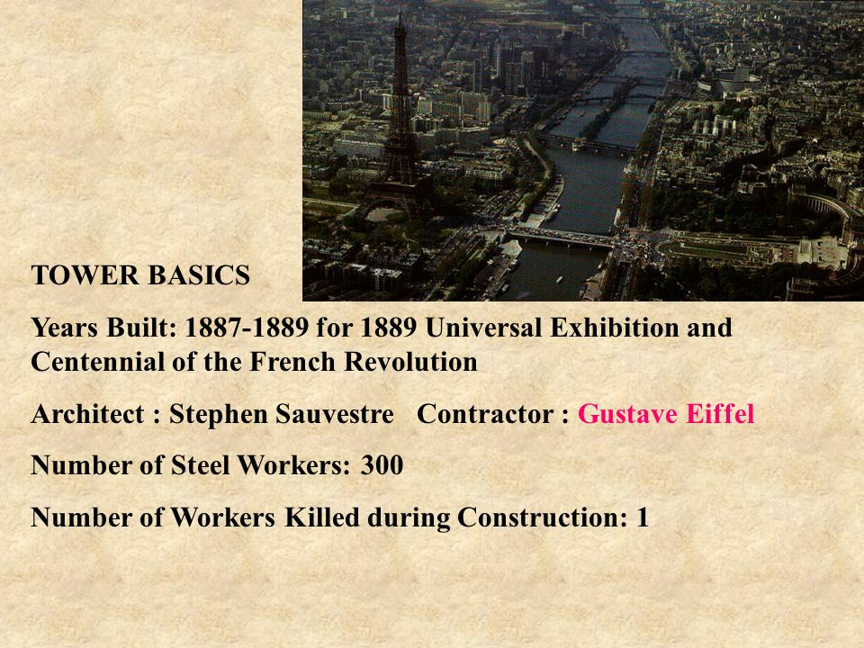 TOWER BASICS Years Built: 1887-1889 for 1889 Universal Exhibition and Centennial of the French Revolution Architect : Stephen Sauvestre Contractor : Gustave Eiffel Number of Steel Workers: 300 Number of Workers Killed during Construction: 1