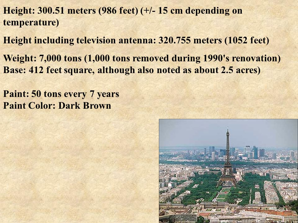 Height: 300.51 meters (986 feet) (+/- 15 cm depending on temperature) Height including television antenna: 320.755 meters (1052 feet) Weight: 7,000 tons (1,000 tons removed during 1990 s renovation) Base: 412 feet square, although also noted as about 2.5 acres) Paint: 50 tons every 7 years Paint Color: Dark Brown