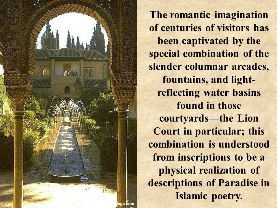The romantic imagination of centuries of visitors has been captivated by the special combination of the slender columnar arcades, fountains, and light- reflecting water basins found in those courtyards—the Lion Court in particular; this combination is understood from inscriptions to be a physical realization of descriptions of Paradise in Islamic poetry.