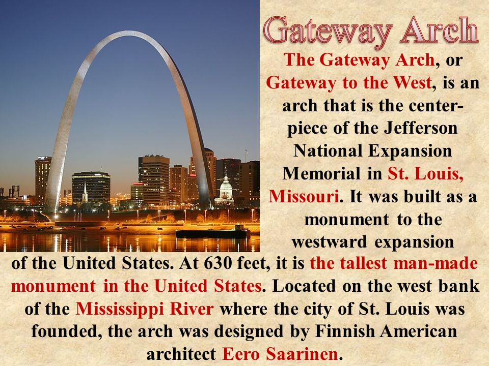 The Gateway Arch, or Gateway to the West, is an arch that is the center- piece of the Jefferson National Expansion Memorial in St.