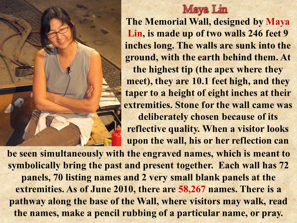The Memorial Wall, designed by Maya Lin, is made up of two walls 246 feet 9 inches long.