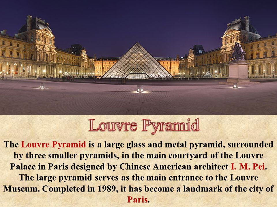 The Louvre Pyramid is a large glass and metal pyramid, surrounded by three smaller pyramids, in the main courtyard of the Louvre Palace in Paris designed by Chinese American architect I.