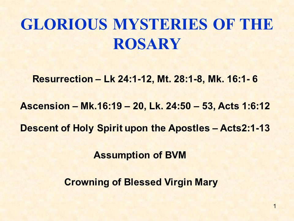 1 GLORIOUS MYSTERIES OF THE ROSARY Resurrection – Lk 24:1-12, Mt. 28:1-8, Mk. 16:1- 6 Ascension – Mk.16:19 – 20, Lk. 24:50 – 53, Acts 1:6:12 Descent o