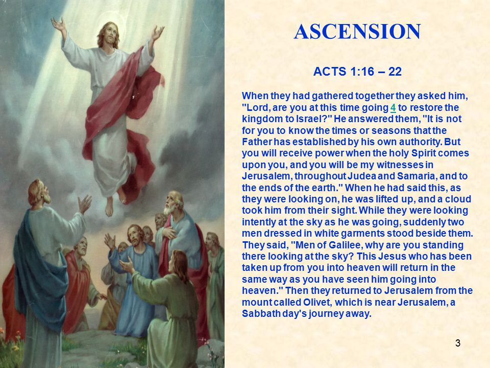 3 ASCENSION ACTS 1:16 – 22 When they had gathered together they asked him, Lord, are you at this time going 4 to restore the kingdom to Israel He answered them, It is not for you to know the times or seasons that the Father has established by his own authority.