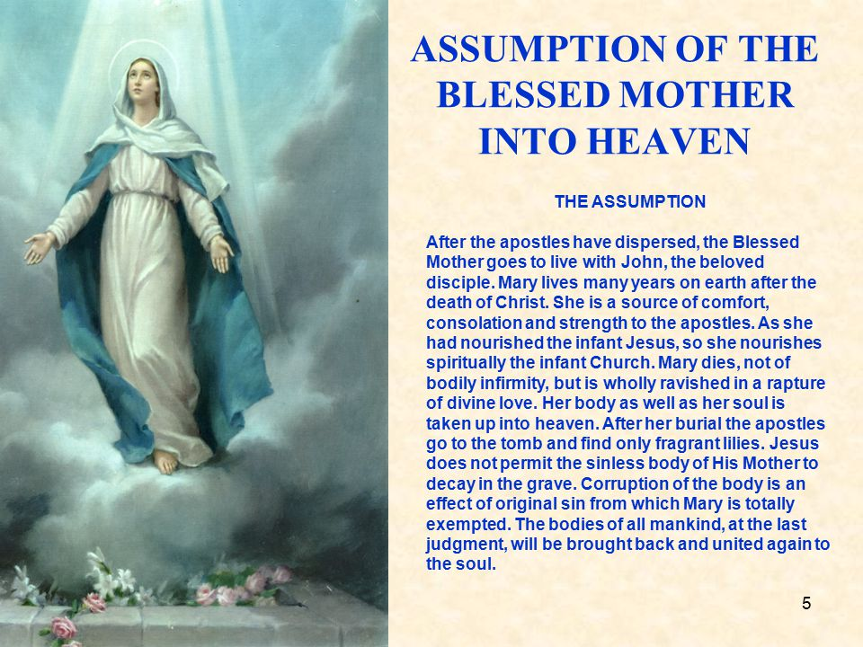 5 ASSUMPTION OF THE BLESSED MOTHER INTO HEAVEN THE ASSUMPTION After the apostles have dispersed, the Blessed Mother goes to live with John, the beloved disciple.
