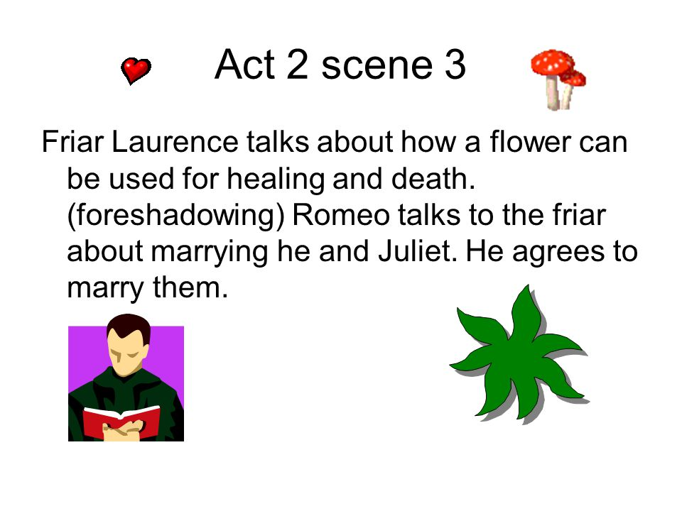 Act 2 scene 3 Friar Laurence talks about how a flower can be used for healing and death. (foreshadowing) Romeo talks to the friar about marrying he an