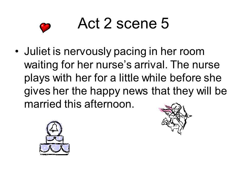 Act 2 scene 5 Juliet is nervously pacing in her room waiting for her nurse's arrival. The nurse plays with her for a little while before she gives her