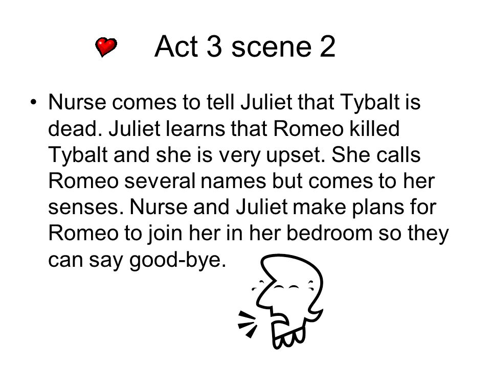 Act 3 scene 2 Nurse comes to tell Juliet that Tybalt is dead. Juliet learns that Romeo killed Tybalt and she is very upset. She calls Romeo several na