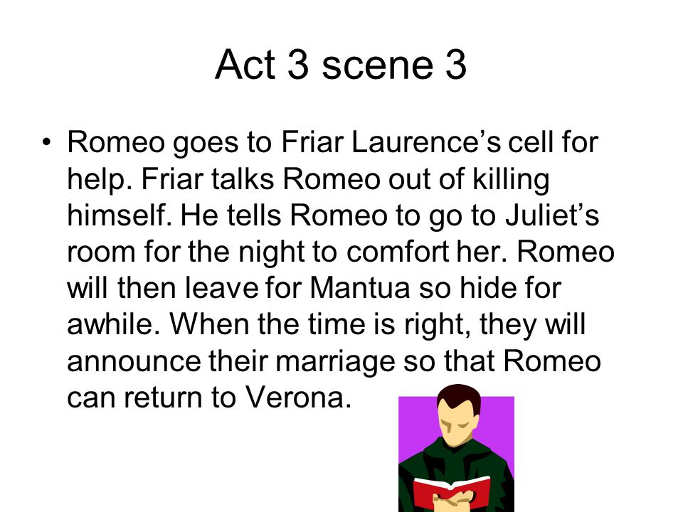 Act 3 scene 3 Romeo goes to Friar Laurence's cell for help. Friar talks Romeo out of killing himself. He tells Romeo to go to Juliet's room for the ni
