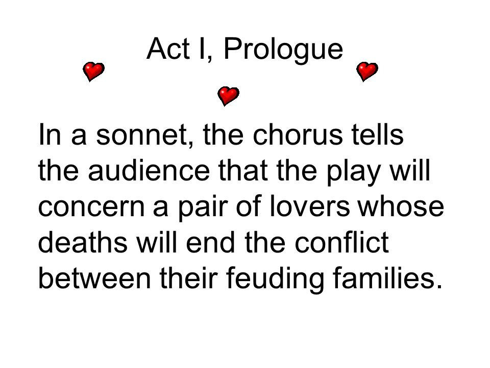 Act I, Prologue In a sonnet, the chorus tells the audience that the play will concern a pair of lovers whose deaths will end the conflict between thei