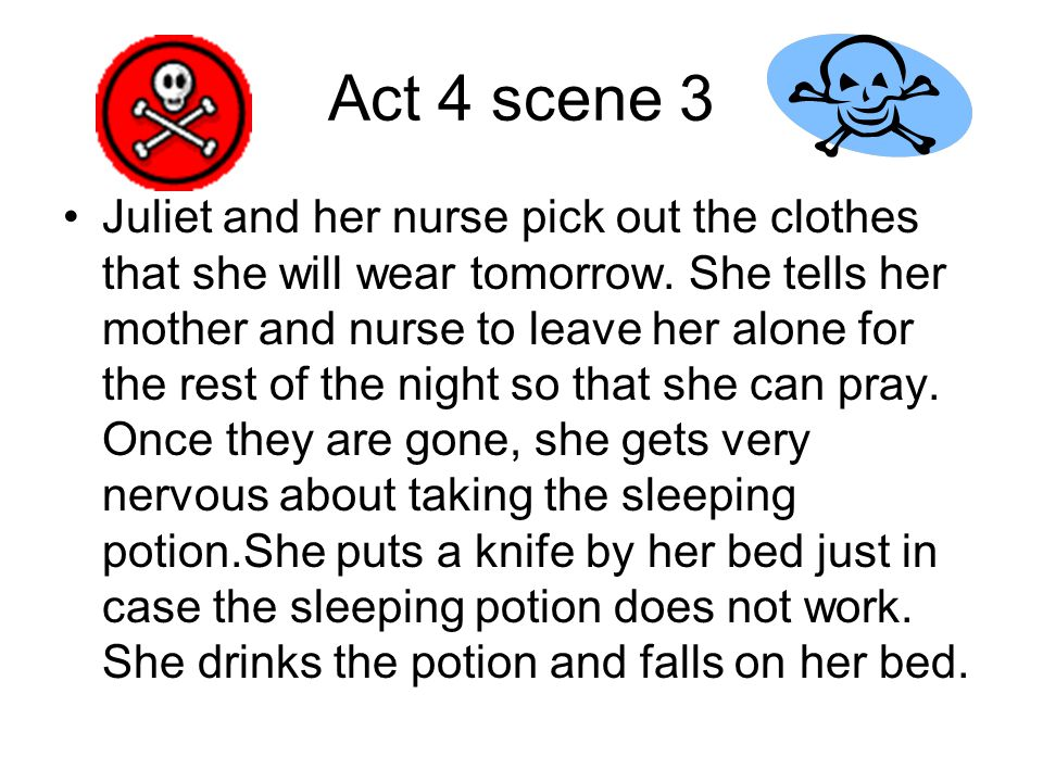 Act 4 scene 3 Juliet and her nurse pick out the clothes that she will wear tomorrow. She tells her mother and nurse to leave her alone for the rest of