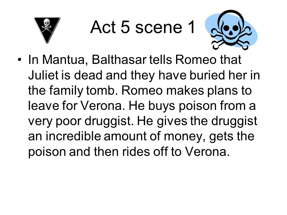 Act 5 scene 1 In Mantua, Balthasar tells Romeo that Juliet is dead and they have buried her in the family tomb. Romeo makes plans to leave for Verona.