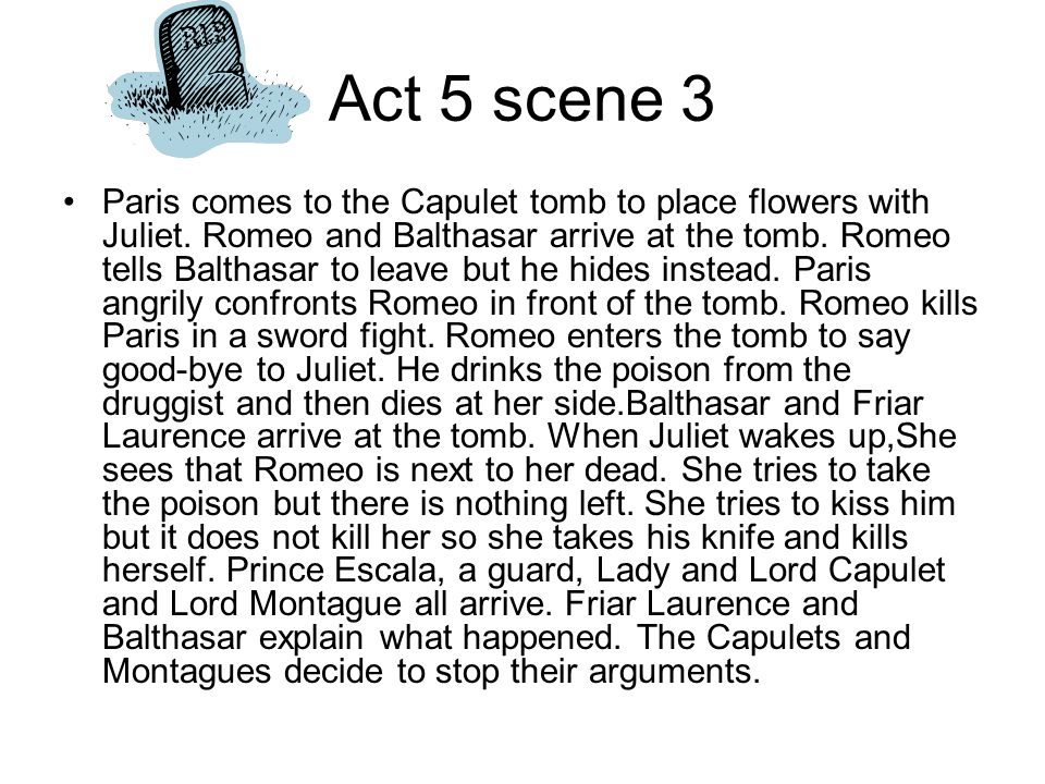 Act 5 scene 3 Paris comes to the Capulet tomb to place flowers with Juliet. Romeo and Balthasar arrive at the tomb. Romeo tells Balthasar to leave but