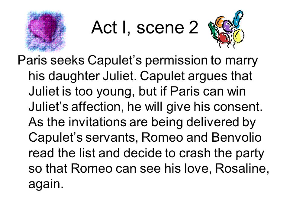 Act I, scene 2 Paris seeks Capulet's permission to marry his daughter Juliet. Capulet argues that Juliet is too young, but if Paris can win Juliet's a