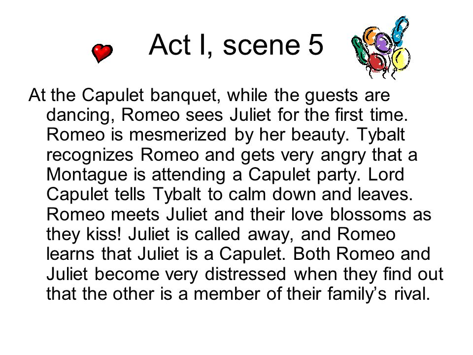 Act I, scene 5 At the Capulet banquet, while the guests are dancing, Romeo sees Juliet for the first time. Romeo is mesmerized by her beauty. Tybalt r