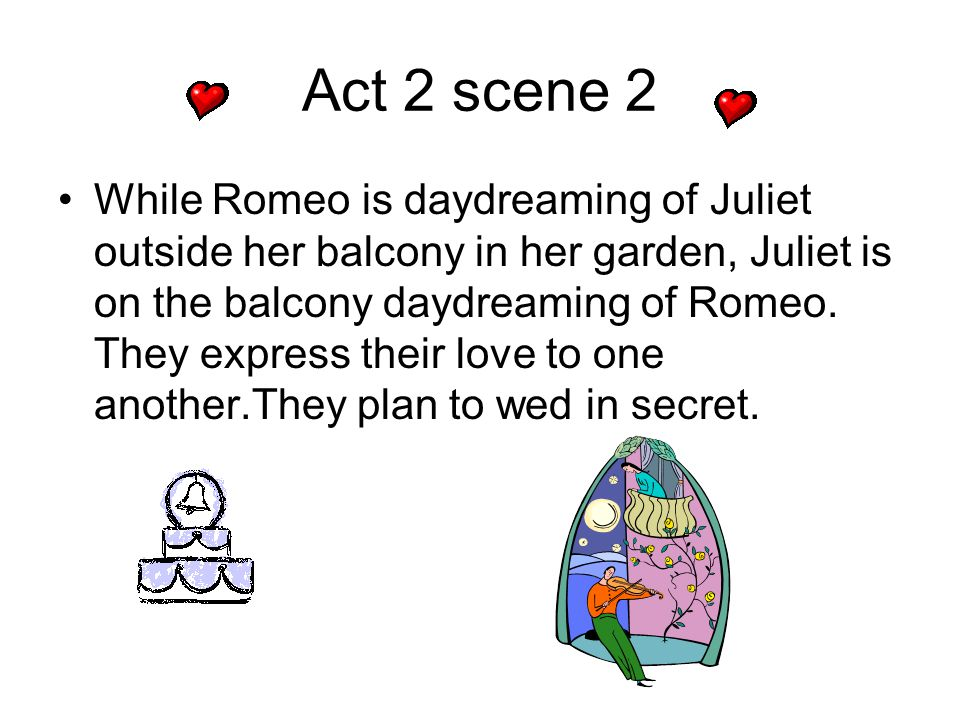 Act 2 scene 2 While Romeo is daydreaming of Juliet outside her balcony in her garden, Juliet is on the balcony daydreaming of Romeo. They express thei