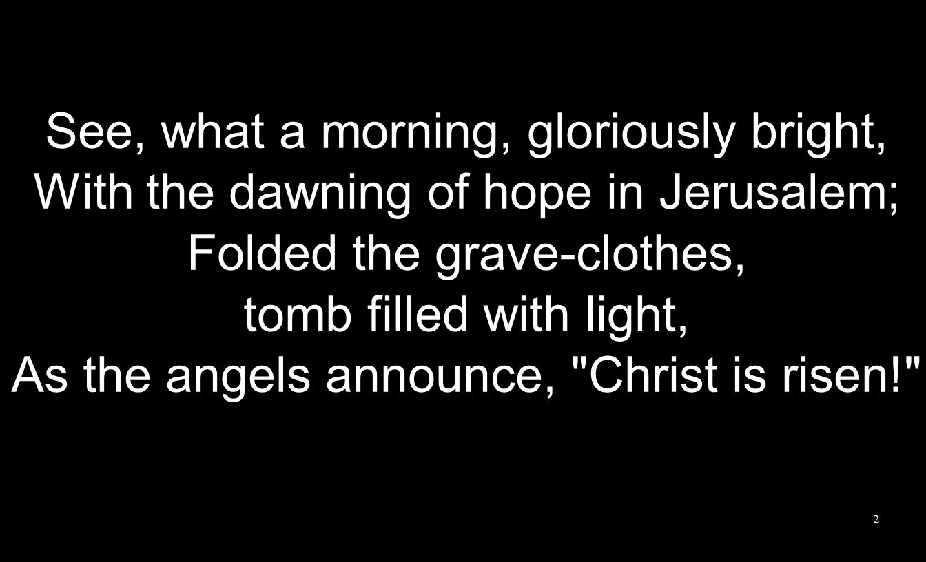 See, what a morning, gloriously bright, With the dawning of hope in Jerusalem; Folded the grave-clothes, tomb filled with light, As the angels announce, Christ is risen! 2