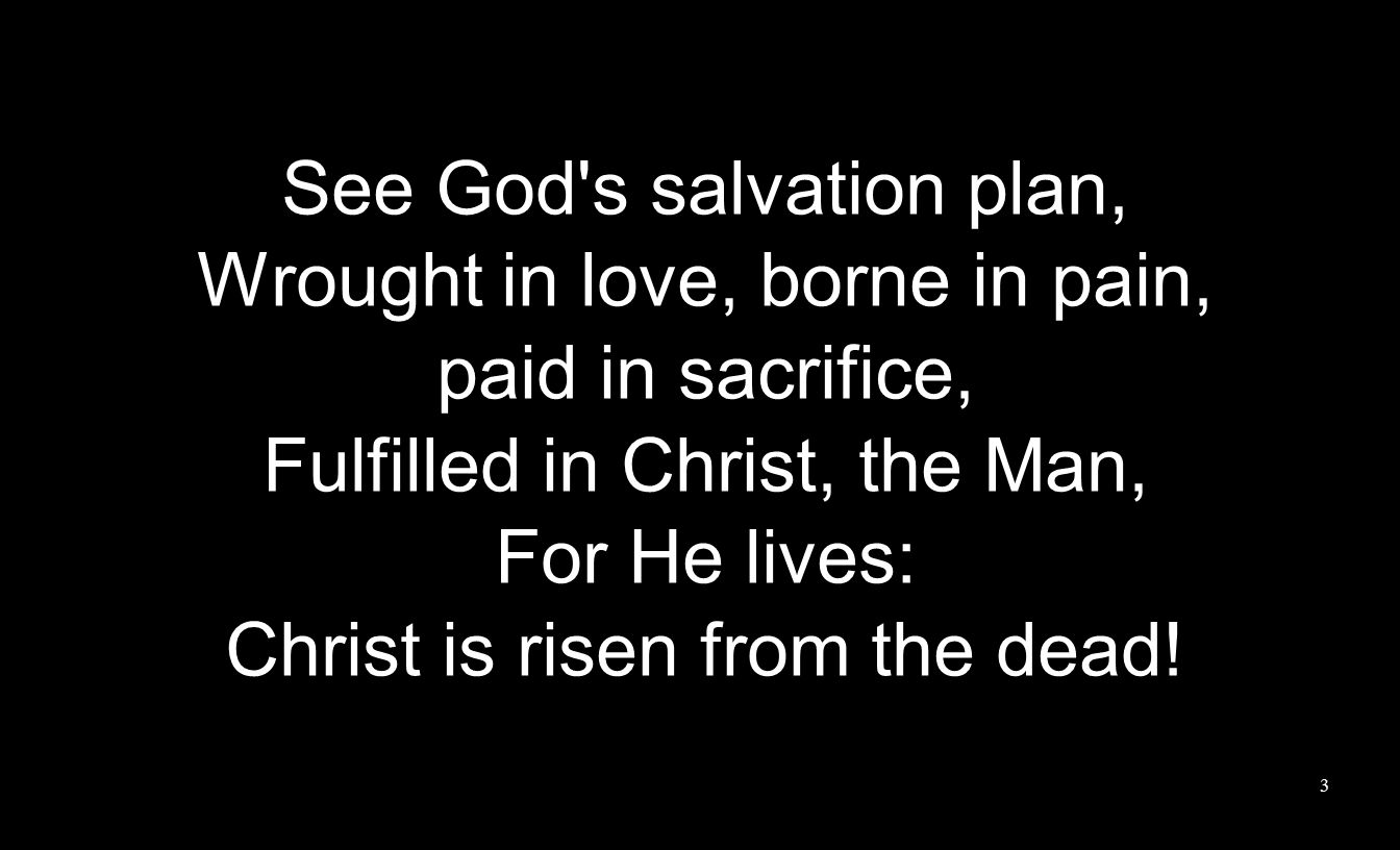 See God s salvation plan, Wrought in love, borne in pain, paid in sacrifice, Fulfilled in Christ, the Man, For He lives: Christ is risen from the dead.