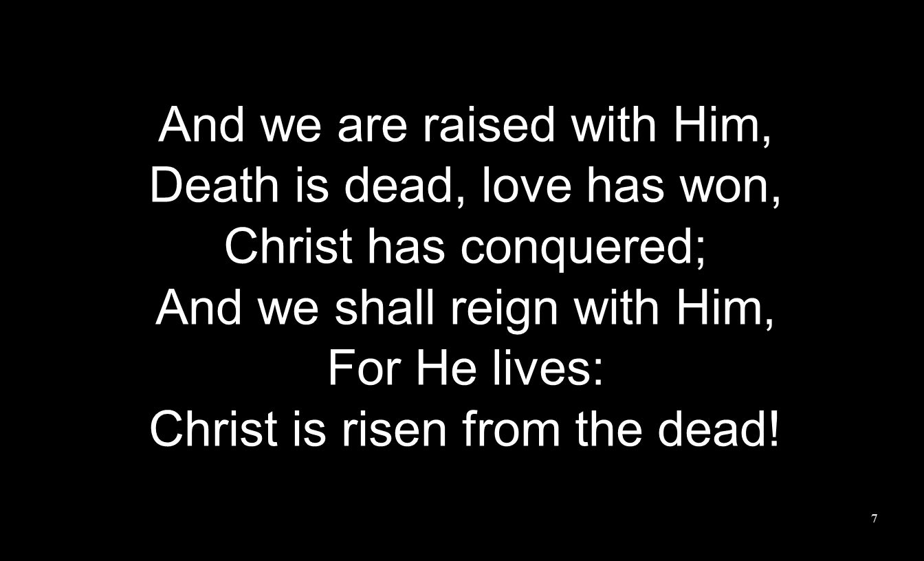 And we are raised with Him, Death is dead, love has won, Christ has conquered; And we shall reign with Him, For He lives: Christ is risen from the dead.