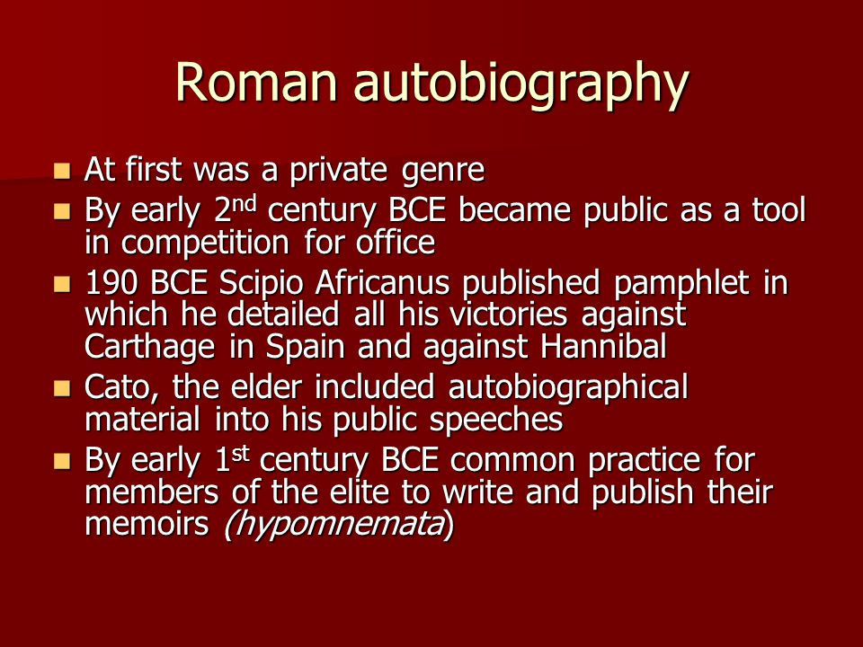 Roman autobiography At first was a private genre At first was a private genre By early 2 nd century BCE became public as a tool in competition for off