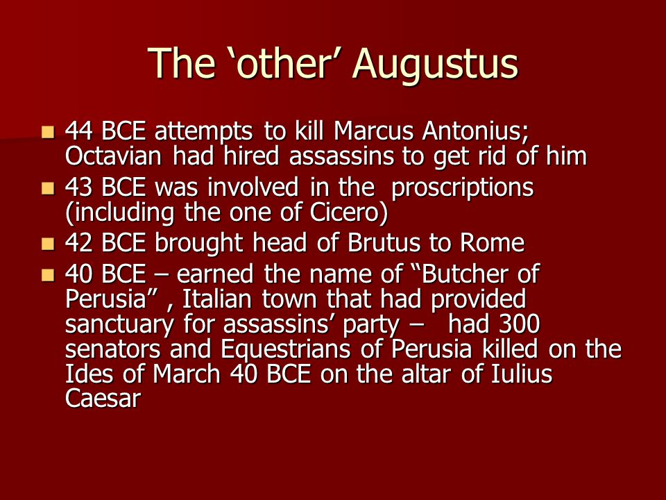The 'other' Augustus 44 BCE attempts to kill Marcus Antonius; Octavian had hired assassins to get rid of him 44 BCE attempts to kill Marcus Antonius;