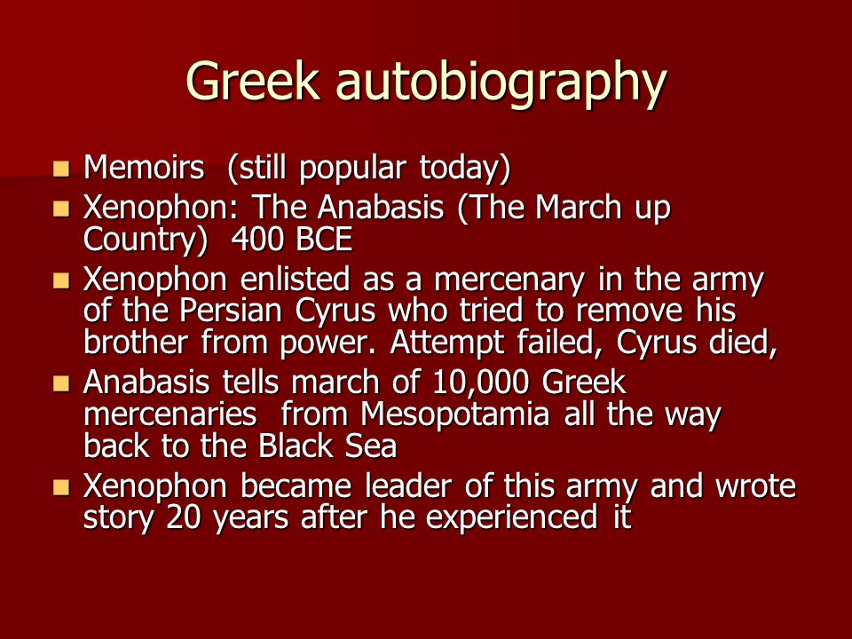 Greek autobiography Memoirs (still popular today) Memoirs (still popular today) Xenophon: The Anabasis (The March up Country) 400 BCE Xenophon: The An
