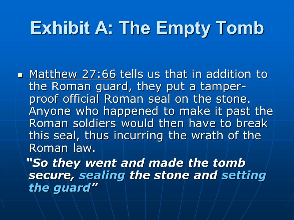 Exhibit A: The Empty Tomb Matthew 27:66 tells us that in addition to the Roman guard, they put a tamper- proof official Roman seal on the stone.