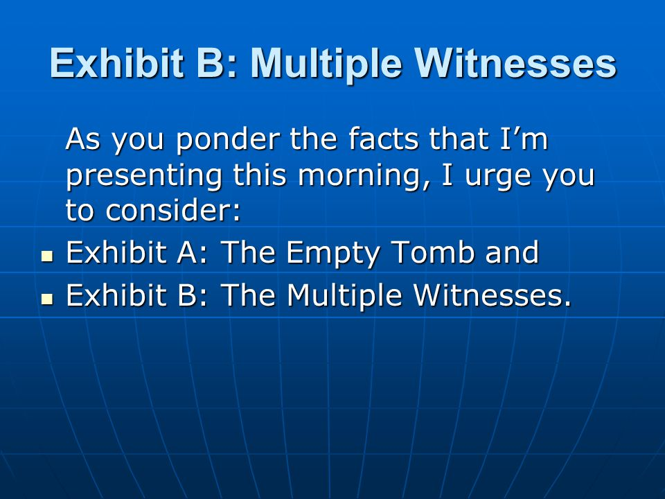 Exhibit B: Multiple Witnesses As you ponder the facts that I'm presenting this morning, I urge you to consider: Exhibit A: The Empty Tomb and Exhibit A: The Empty Tomb and Exhibit B: The Multiple Witnesses.