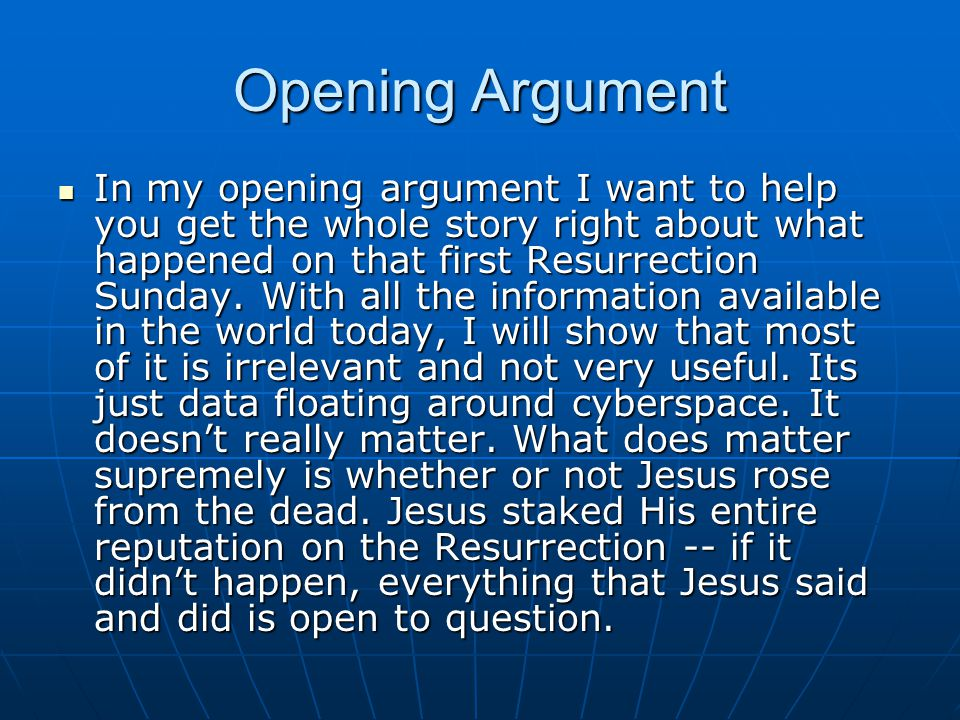 Opening Argument In my opening argument I want to help you get the whole story right about what happened on that first Resurrection Sunday.