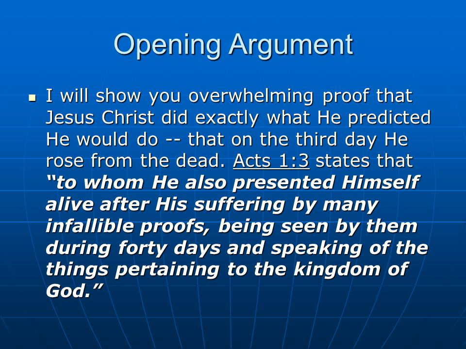 Opening Argument I will show you overwhelming proof that Jesus Christ did exactly what He predicted He would do -- that on the third day He rose from the dead.